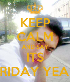Poster: KEEP CALM AND SAY ITS FRIDAY YEAH