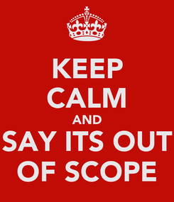 Poster: KEEP CALM AND SAY ITS OUT OF SCOPE