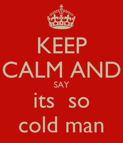 Poster: KEEP CALM AND SAY its  so cold man