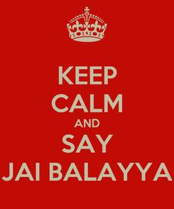Poster: KEEP CALM AND SAY JAI BALAYYA