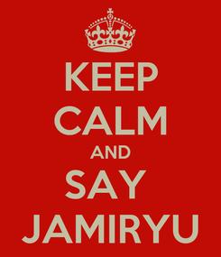 Poster: KEEP CALM AND SAY  JAMIRYU