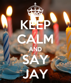 Poster: KEEP CALM AND SAY JAY