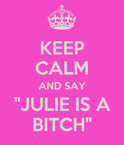 "Poster: KEEP CALM AND SAY ""JULIE IS A BITCH"""