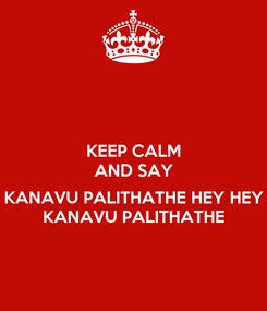 Poster: KEEP CALM AND SAY  KANAVU PALITHATHE HEY HEY KANAVU PALITHATHE