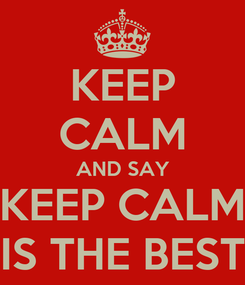 Poster: KEEP CALM AND SAY KEEP CALM IS THE BEST