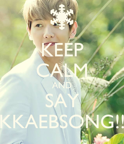 Poster: KEEP CALM AND SAY KKAEBSONG!!
