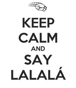 Poster: KEEP CALM AND SAY LALALÁ
