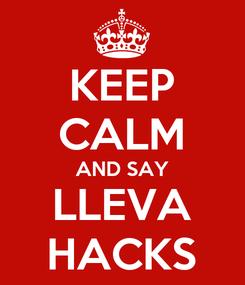 Poster: KEEP CALM AND SAY LLEVA HACKS