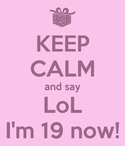 Poster: KEEP CALM and say LoL I'm 19 now!