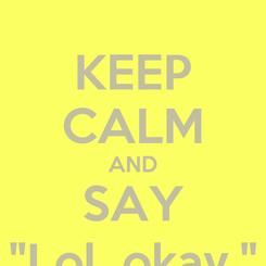"""Poster: KEEP CALM AND SAY """"Lol, okay."""""""
