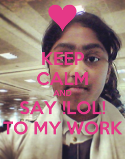 Poster: KEEP CALM AND SAY !LOL! TO MY WORK