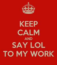 Poster: KEEP CALM AND SAY LOL TO MY WORK