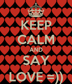 Poster: KEEP CALM AND SAY LOVE =))