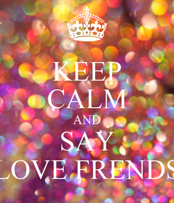 Poster: KEEP CALM AND SAY LOVE FRENDS