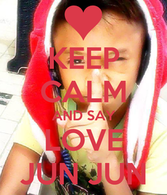Poster: KEEP CALM AND SAY LOVE JUN JUN