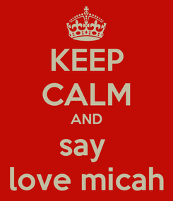 Poster: KEEP CALM AND say  love micah