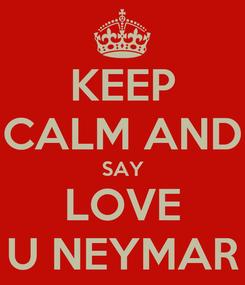 Poster: KEEP CALM AND SAY LOVE U NEYMAR