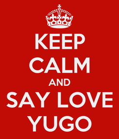 Poster: KEEP CALM AND SAY LOVE YUGO
