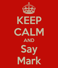 Poster: KEEP CALM AND Say Mark