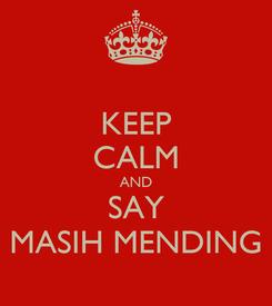 Poster: KEEP CALM AND SAY MASIH MENDING