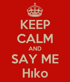 Poster: KEEP CALM AND SAY ME Hıko