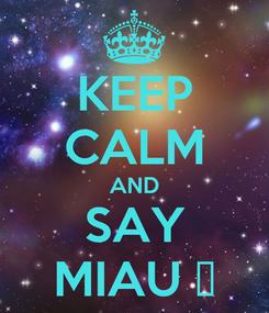 Poster: KEEP CALM AND SAY MIAU ♡