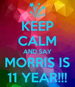 Poster: KEEP CALM AND SAY MORRIS IS 11 YEAR!!!