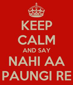 Poster: KEEP CALM AND SAY NAHI AA PAUNGI RE