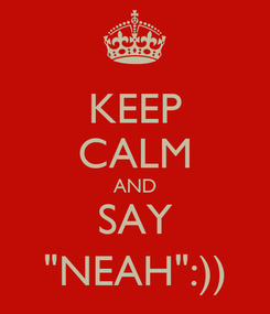 """Poster: KEEP CALM AND SAY """"NEAH"""":))"""