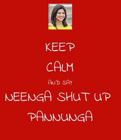 Poster: KEEP CALM AND SAY NEENGA SHUT UP  PANNUNGA