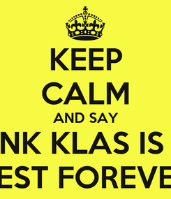 Poster: KEEP CALM AND SAY NK KLAS IS  BEST FOREVER
