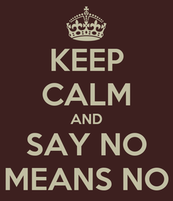 Poster: KEEP CALM AND SAY NO MEANS NO