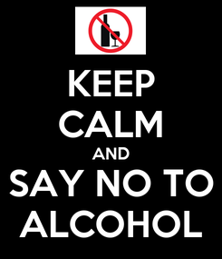 Poster: KEEP CALM AND SAY NO TO ALCOHOL