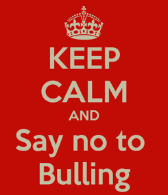 Poster: KEEP CALM AND Say no to  Bulling