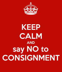 Poster: KEEP CALM AND say NO to CONSIGNMENT