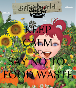 Poster: KEEP CALM AND SAY NO TO  FOOD WASTE