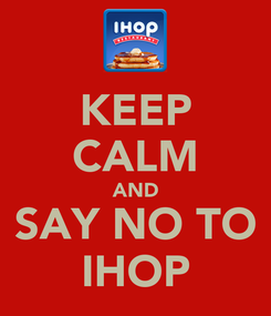 Poster: KEEP CALM AND SAY NO TO IHOP