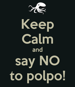 Poster: Keep Calm and say NO to polpo!