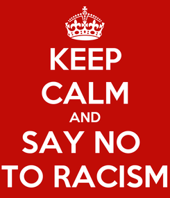 Poster: KEEP CALM AND SAY NO  TO RACISM