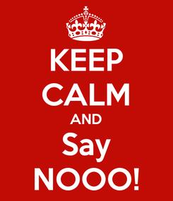 Poster: KEEP CALM AND Say NOOO!