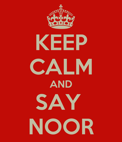 Poster: KEEP CALM AND SAY  NOOR