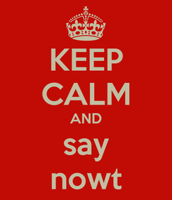 Poster: KEEP CALM AND say nowt