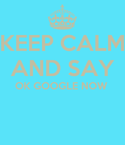 Poster: KEEP CALM AND SAY OK GOOGLE NOW