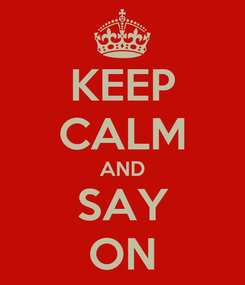 Poster: KEEP CALM AND SAY ON