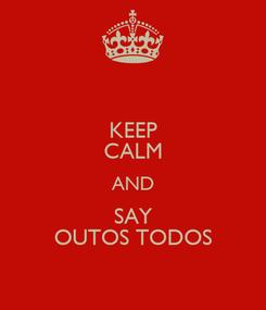 Poster: KEEP CALM AND SAY OUTOS TODOS