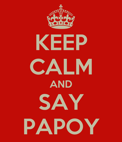 Poster: KEEP CALM AND SAY PAPOY
