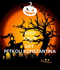 Poster: KEEP CALM AND SAY  PETKOU KONSTANTINA
