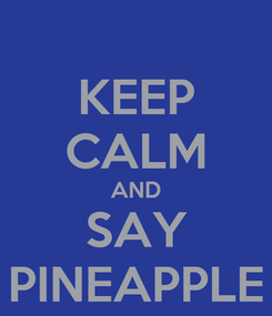 Poster: KEEP CALM AND SAY PINEAPPLE