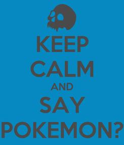 Poster: KEEP CALM AND SAY POKEMON?