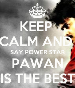 Poster: KEEP  CALM AND  SAY POWER STAR PAWAN IS THE BEST